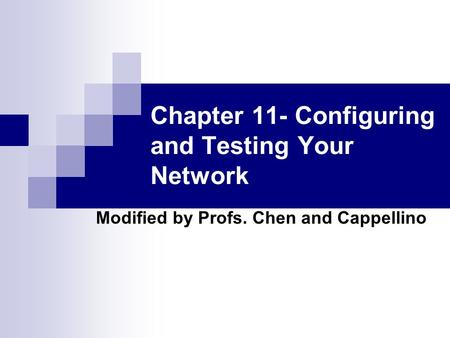 Chapter 11- Configuring and Testing Your Network Modified by Profs. Chen and Cappellino.