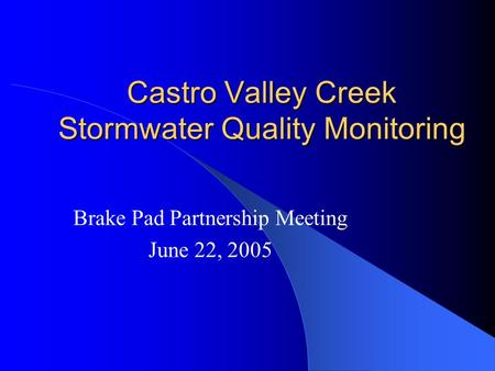 Castro Valley Creek Stormwater Quality Monitoring Brake Pad Partnership Meeting June 22, 2005.