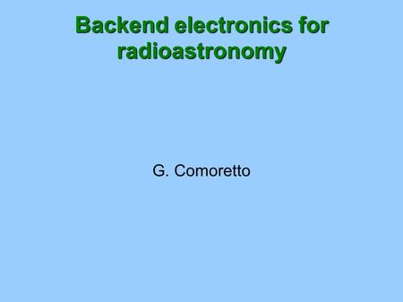 Backend electronics for radioastronomy G. Comoretto.
