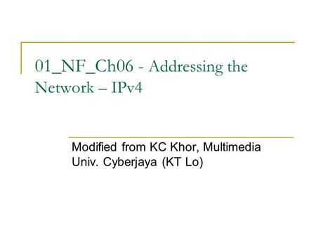 01_NF_Ch06 - Addressing the Network – IPv4 Modified from KC Khor, Multimedia Univ. Cyberjaya (KT Lo)