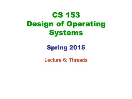 CS 153 Design of Operating Systems Spring 2015 Lecture 6: Threads.