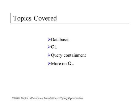 CS848: Topics in Databases: Foundations of Query Optimization Topics Covered  Databases  QL  Query containment  More on QL.