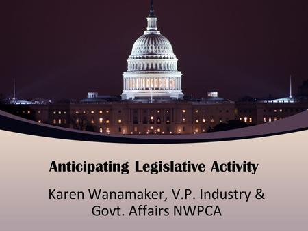 Anticipating Legislative Activity Karen Wanamaker, V.P. Industry & Govt. Affairs NWPCA.