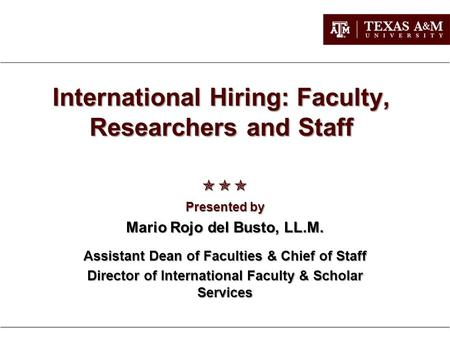International Hiring: Faculty, Researchers and Staff  Presented by Mario Rojo del Busto, LL.M. Assistant Dean of Faculties & Chief of Staff Director.