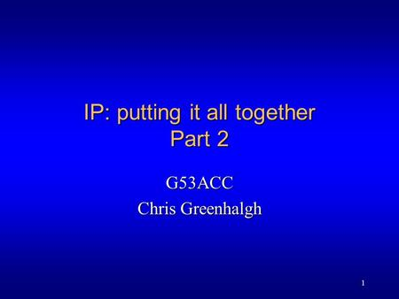 1 IP: putting it all together Part 2 G53ACC Chris Greenhalgh.