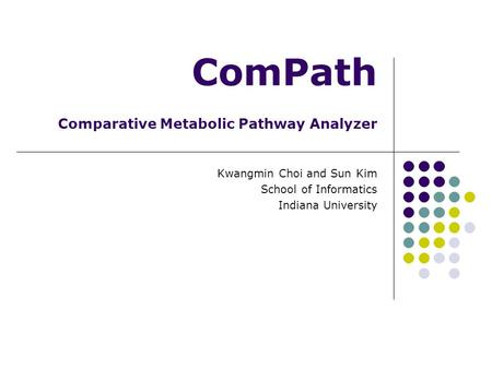 ComPath Comparative Metabolic Pathway Analyzer Kwangmin Choi and Sun Kim School of Informatics Indiana University.