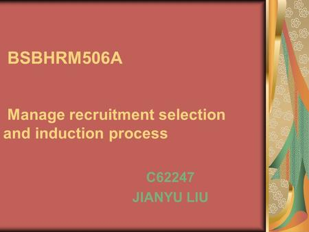 BSBHRM506A Manage recruitment selection and induction process C62247 JIANYU LIU.