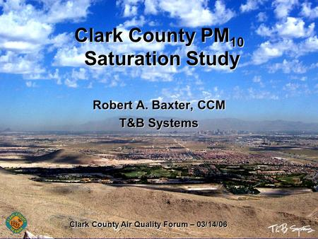 Clark County PM 10 Saturation Study Robert A. Baxter, CCM T&B Systems Clark County Air Quality Forum – 03/14/06.