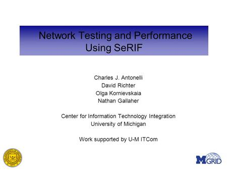 Network Testing and Performance Using SeRIF Charles J. Antonelli David Richter Olga Kornievskaia Nathan Gallaher Center for Information Technology Integration.