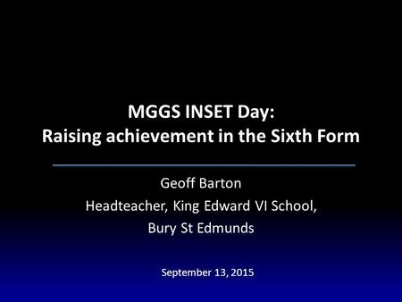 MGGS INSET Day: Raising achievement in the Sixth Form Geoff Barton Headteacher, King Edward VI School, Bury St Edmunds September 13, 2015.