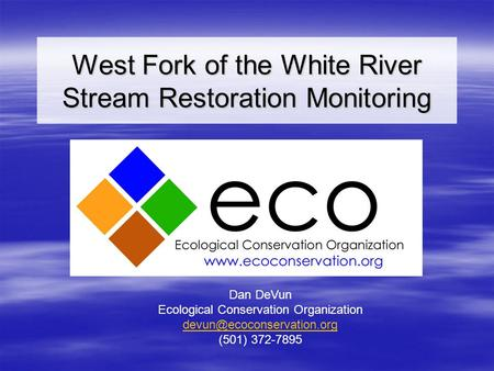 West Fork of the White River Stream Restoration Monitoring Dan DeVun Ecological Conservation Organization (501) 372-7895.