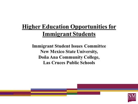 Higher Education Opportunities for Immigrant Students Immigrant Student Issues Committee New Mexico State University, Doña Ana Community College, Las Cruces.