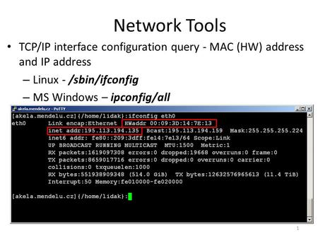 Network Tools TCP/IP interface configuration query - MAC (HW) address and IP address – Linux - /sbin/ifconfig – MS Windows – ipconfig/all 1.