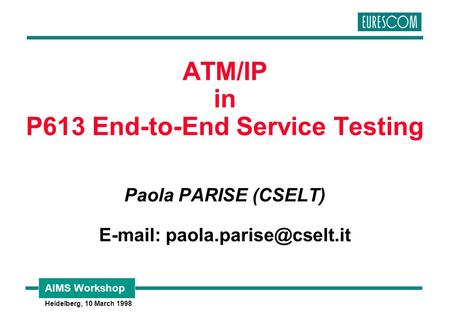 AIMS Workshop Heidelberg, 10 March 1998 ATM/IP in P613 End-to-End Service Testing Paola PARISE (CSELT)