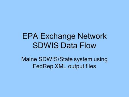 EPA Exchange Network SDWIS Data Flow Maine SDWIS/State system using FedRep XML output files.