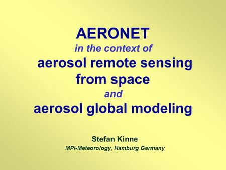 AERONET in the context of aerosol remote sensing from space and aerosol global modeling Stefan Kinne MPI-Meteorology, Hamburg Germany.