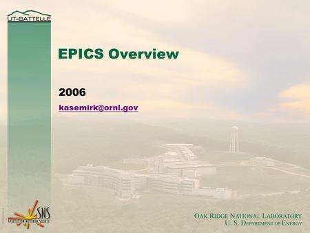 EPICS Overview 2006 O AK R IDGE N ATIONAL L ABORATORY U. S. D EPARTMENT OF E NERGY 2 What is EPICS?