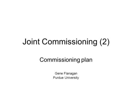 Joint Commissioning (2) Commissioning plan Gene Flanagan Purdue University.