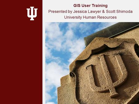 GIS User Training Presented by Jessica Lawyer & Scott Shimoda University Human Resources.
