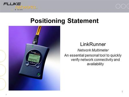 1 Positioning Statement LinkRunner Network Multimeter An essential personal tool to quickly verify network connectivity and availability 1.