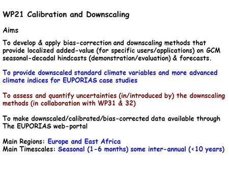WP21 Calibration and Downscaling Aims To develop & apply bias-correction and downscaling methods that provide localized added-value (for specific users/applications)