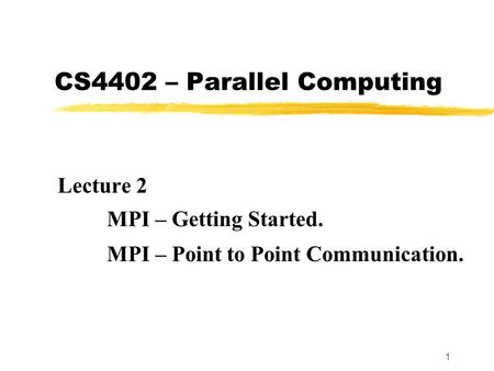 1 CS4402 – Parallel Computing Lecture 2 MPI – Getting Started. MPI – Point to Point Communication.