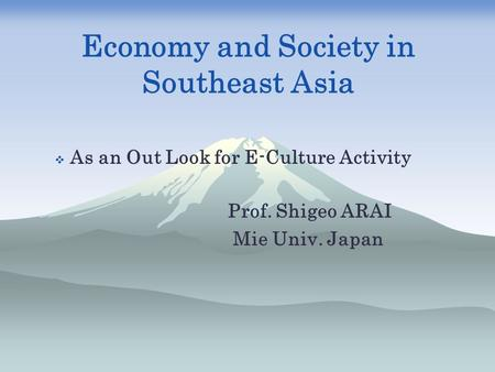 Economy and Society in Southeast Asia  As an Out Look for E-Culture Activity Prof. Shigeo ARAI Mie Univ. Japan.