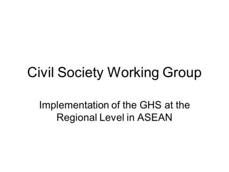 Civil Society Working Group Implementation of the GHS at the Regional Level in ASEAN.