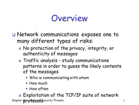Overview Network communications exposes one to many different types of risks: No protection of the privacy, integrity, or authenticity of messages Traffic.