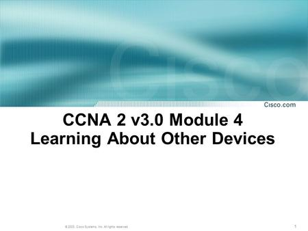 1 © 2003, Cisco Systems, Inc. All rights reserved. CCNA 2 v3.0 Module 4 Learning About Other Devices.