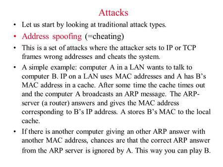 Attacks Let us start by looking at traditional attack types. Address spoofing (=cheating) This is a set of attacks where the attacker sets to IP or TCP.