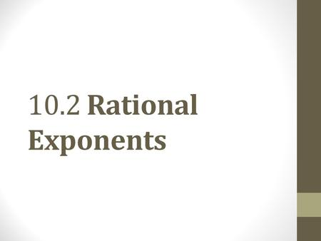 10.2 Rational Exponents. Objective 1 Use exponential notation for nth roots. Slide 10.2- 2.