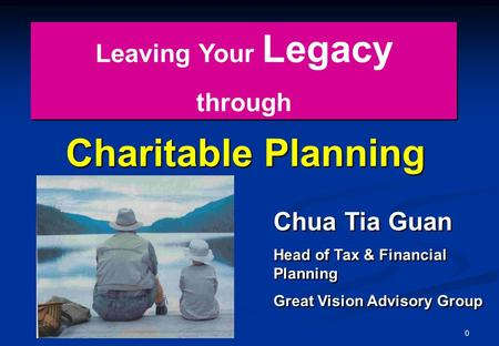 0 Charitable Planning Leaving Your Legacy through Leaving Your Legacy through Chua Tia Guan Head of Tax & Financial Planning Great Vision Advisory Group.