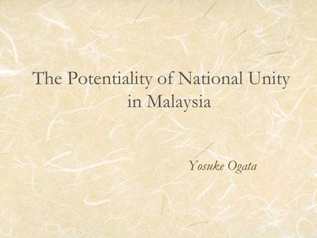 The Potentiality of National Unity in Malaysia Yosuke Ogata.