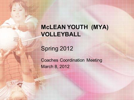 McLEAN YOUTH (MYA) VOLLEYBALL Spring 2012 Coaches Coordination Meeting March 8, 2012.