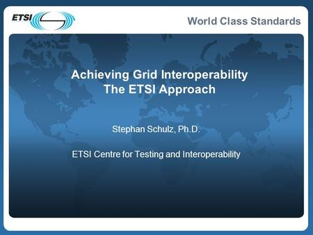 World Class Standards Achieving Grid Interoperability The ETSI Approach Stephan Schulz, Ph.D. ETSI Centre for Testing and Interoperability.