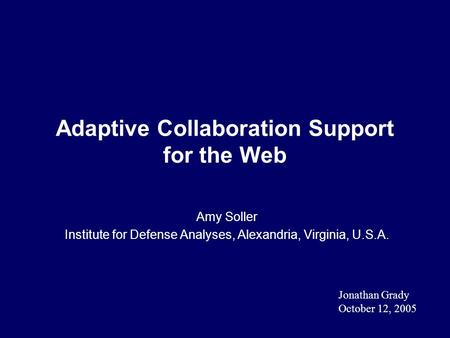 Adaptive Collaboration Support for the Web Amy Soller Institute for Defense Analyses, Alexandria, Virginia, U.S.A. Jonathan Grady October 12, 2005.