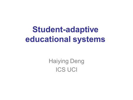 Student-adaptive educational systems Haiying Deng ICS UCI.