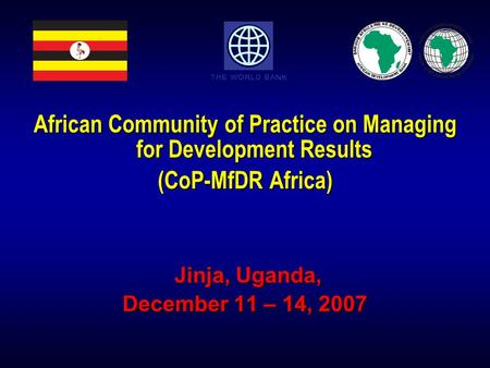 African Community of Practice on Managing for Development Results (CoP-MfDR Africa) Jinja, Uganda, Jinja, Uganda, December 11 – 14, 2007.
