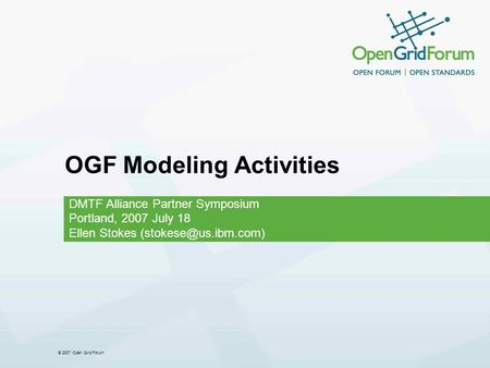 © 2007 Open Grid Forum OGF Modeling Activities DMTF Alliance Partner Symposium Portland, 2007 July 18 Ellen Stokes
