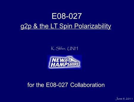 K. Slifer, UNH g2p & the LT Spin Polarizability for the E08-027 Collaboration E08-027 June 9, 2011.