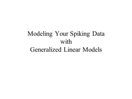 Modeling Your Spiking Data with Generalized Linear Models.