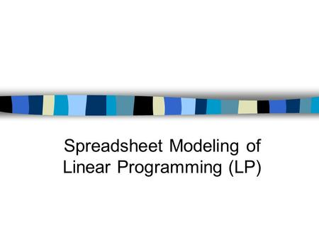 Spreadsheet Modeling of Linear Programming (LP). Spreadsheet Modeling There is no exact one way to develop an LP spreadsheet model. We will work through.