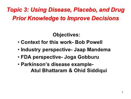 1 Topic 3: Using Disease, Placebo, and Drug Prior Knowledge to Improve Decisions Objectives: Context for this work- Bob Powell Industry perspective- Jaap.