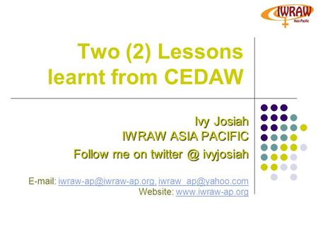 Two (2) Lessons learnt from CEDAW Ivy Josiah IWRAW ASIA PACIFIC Follow me on ivyjosiah    Website: