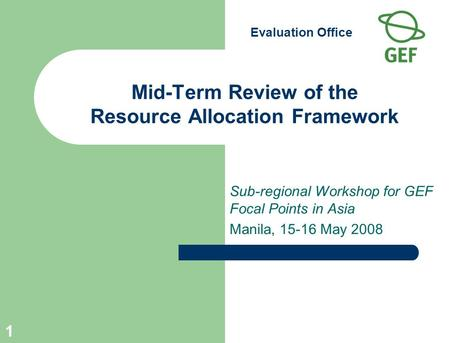 Evaluation Office 1 Mid-Term Review of the Resource Allocation Framework Sub-regional Workshop for GEF Focal Points in Asia Manila, 15-16 May 2008.
