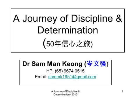 A Journey of Discipline & Determination - 2013 1 A Journey of Discipline & Determination ( 50 年信心之旅 ) Dr Sam Man Keong ( 岑文强 ) HP: (65) 9674 0515 Email: