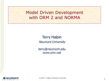 1 Model Driven Development with ORM 2 and NORMA © 2007 T. Halpin & Neumont University Terry Halpin Neumont University