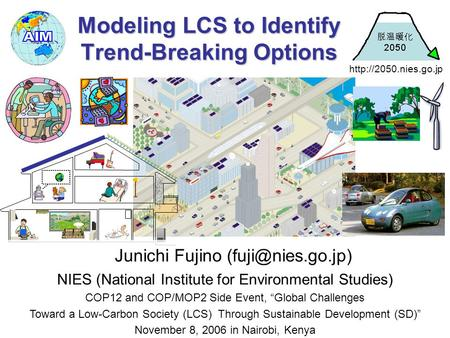 Modeling LCS to Identify Trend-Breaking Options Junichi Fujino NIES (National Institute for Environmental Studies) COP12 and COP/MOP2.