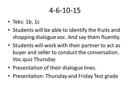 4-6-10-15 Teks: 1b, 1c Students will be able to identify the fruits and shopping dialogue voc. And say them fluently. Students will work with their partner.